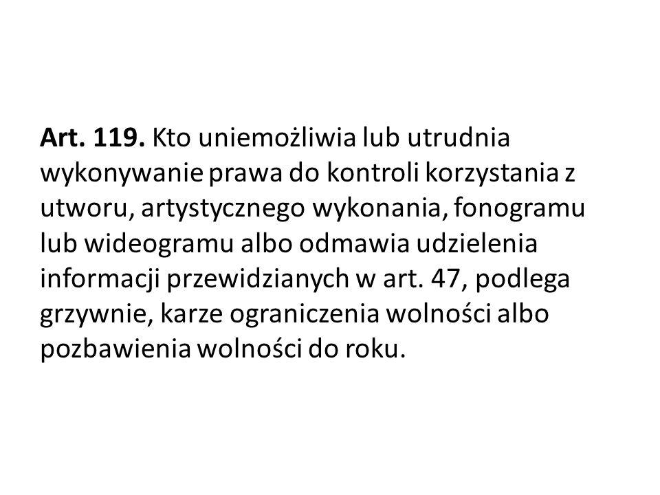 Art. 119. Kto uniemożliwia lub utrudnia wykonywanie prawa do kontroli korzystania z utworu, artystycznego wykonania, fonogramu lub wideogramu albo odmawia udzielenia informacji przewidzianych w art.