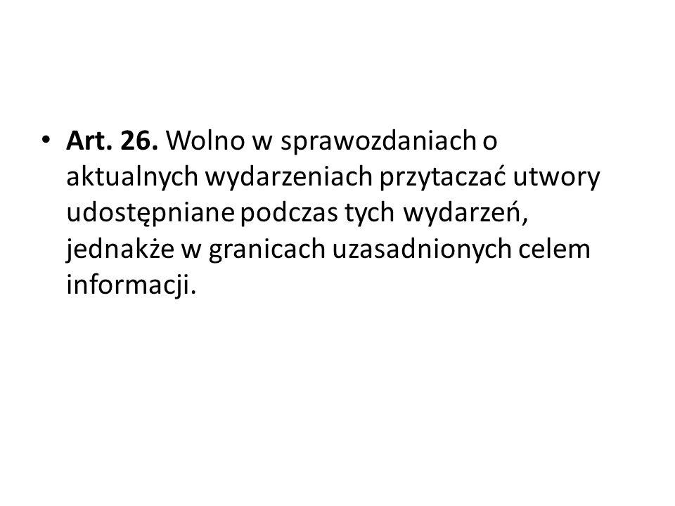 Art. 26. Wolno w sprawozdaniach o aktualnych wydarzeniach przytaczać utwory udostępniane podczas tych wydarzeń, jednakże w granicach uzasadnionych celem informacji.