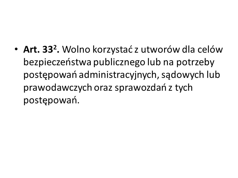 Art. 332. Wolno korzystać z utworów dla celów bezpieczeństwa publicznego lub na potrzeby postępowań administracyjnych, sądowych lub prawodawczych oraz sprawozdań z tych postępowań.