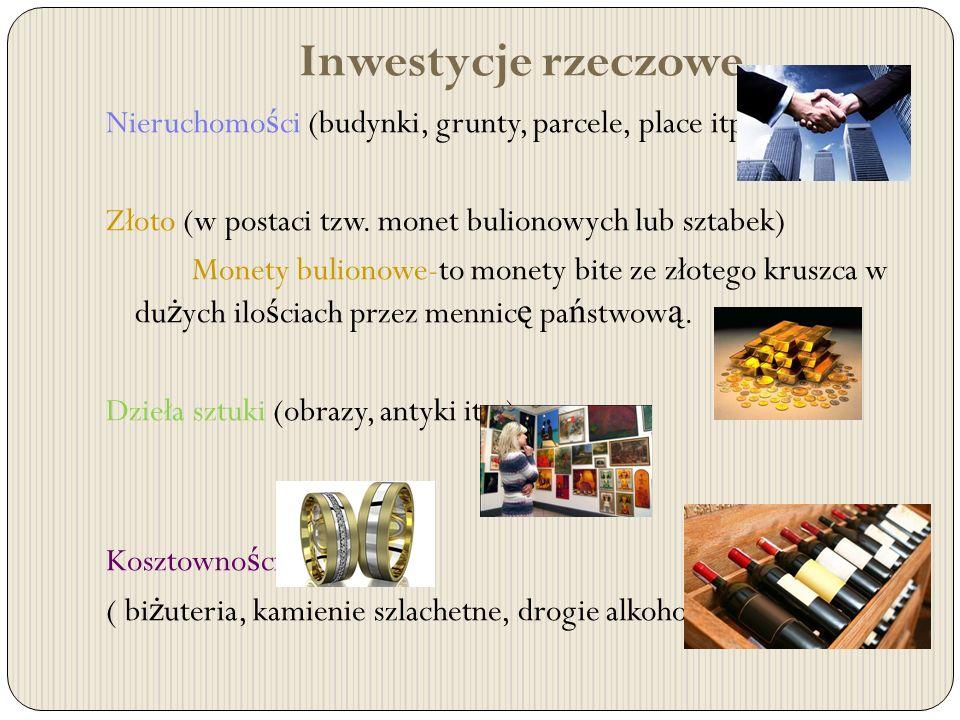 Inwestycje rzeczowe Nieruchomości (budynki, grunty, parcele, place itp.) Złoto (w postaci tzw. monet bulionowych lub sztabek)