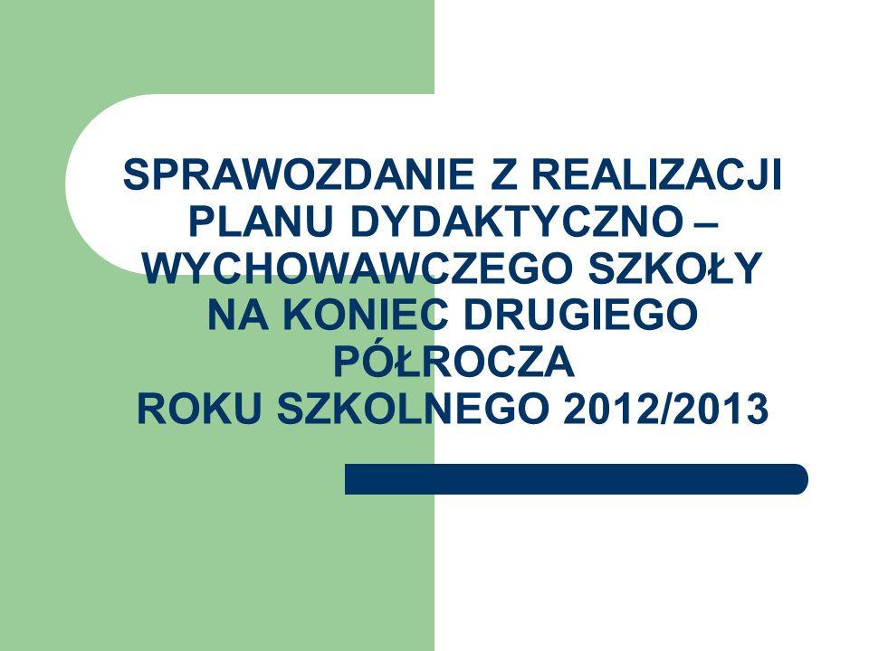 SPRAWOZDANIE Z REALIZACJI PLANU DYDAKTYCZNO – WYCHOWAWCZEGO SZKOŁY NA KONIEC DRUGIEGO PÓŁROCZA ROKU SZKOLNEGO 2012/2013