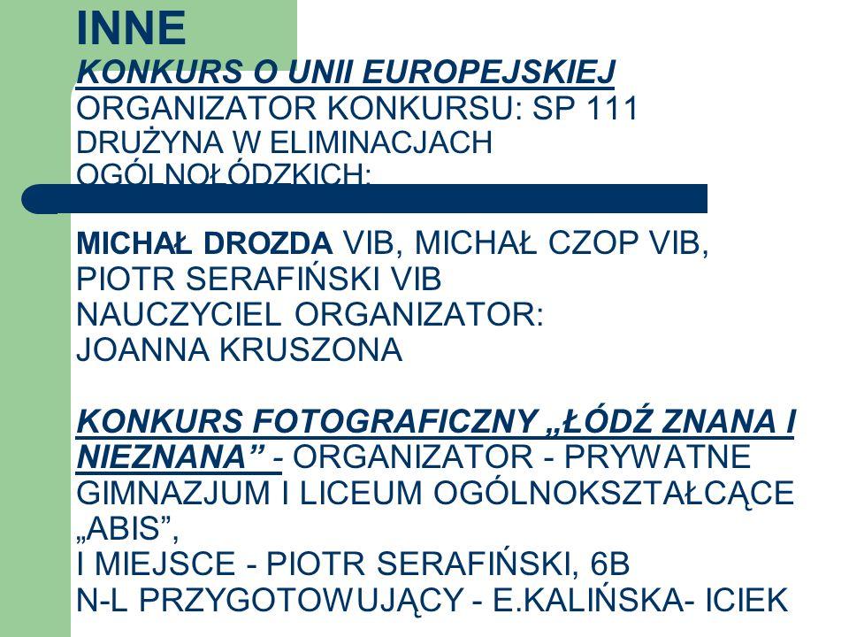 """INNE KONKURS O UNII EUROPEJSKIEJ ORGANIZATOR KONKURSU: SP 111 DRUŻYNA W ELIMINACJACH OGÓLNOŁÓDZKICH: MICHAŁ DROZDA VIB, MICHAŁ CZOP VIB, PIOTR SERAFIŃSKI VIB NAUCZYCIEL ORGANIZATOR: JOANNA KRUSZONA KONKURS FOTOGRAFICZNY """"ŁÓDŹ ZNANA I NIEZNANA - ORGANIZATOR - PRYWATNE GIMNAZJUM I LICEUM OGÓLNOKSZTAŁCĄCE """"ABIS , I MIEJSCE - PIOTR SERAFIŃSKI, 6B N-L PRZYGOTOWUJĄCY - E.KALIŃSKA- ICIEK"""
