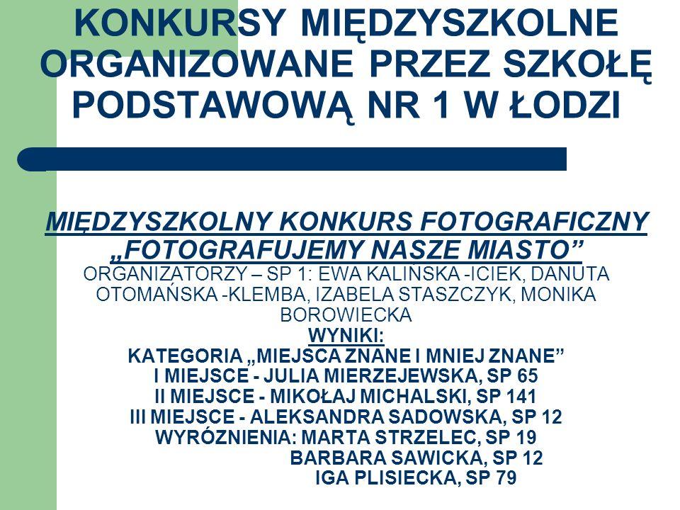 """KONKURSY MIĘDZYSZKOLNE ORGANIZOWANE PRZEZ SZKOŁĘ PODSTAWOWĄ NR 1 W ŁODZI MIĘDZYSZKOLNY KONKURS FOTOGRAFICZNY """"FOTOGRAFUJEMY NASZE MIASTO ORGANIZATORZY – SP 1: EWA KALIŃSKA -ICIEK, DANUTA OTOMAŃSKA -KLEMBA, IZABELA STASZCZYK, MONIKA BOROWIECKA WYNIKI: KATEGORIA """"MIEJSCA ZNANE I MNIEJ ZNANE I MIEJSCE - JULIA MIERZEJEWSKA, SP 65 II MIEJSCE - MIKOŁAJ MICHALSKI, SP 141 III MIEJSCE - ALEKSANDRA SADOWSKA, SP 12 WYRÓZNIENIA: MARTA STRZELEC, SP 19 BARBARA SAWICKA, SP 12 IGA PLISIECKA, SP 79"""