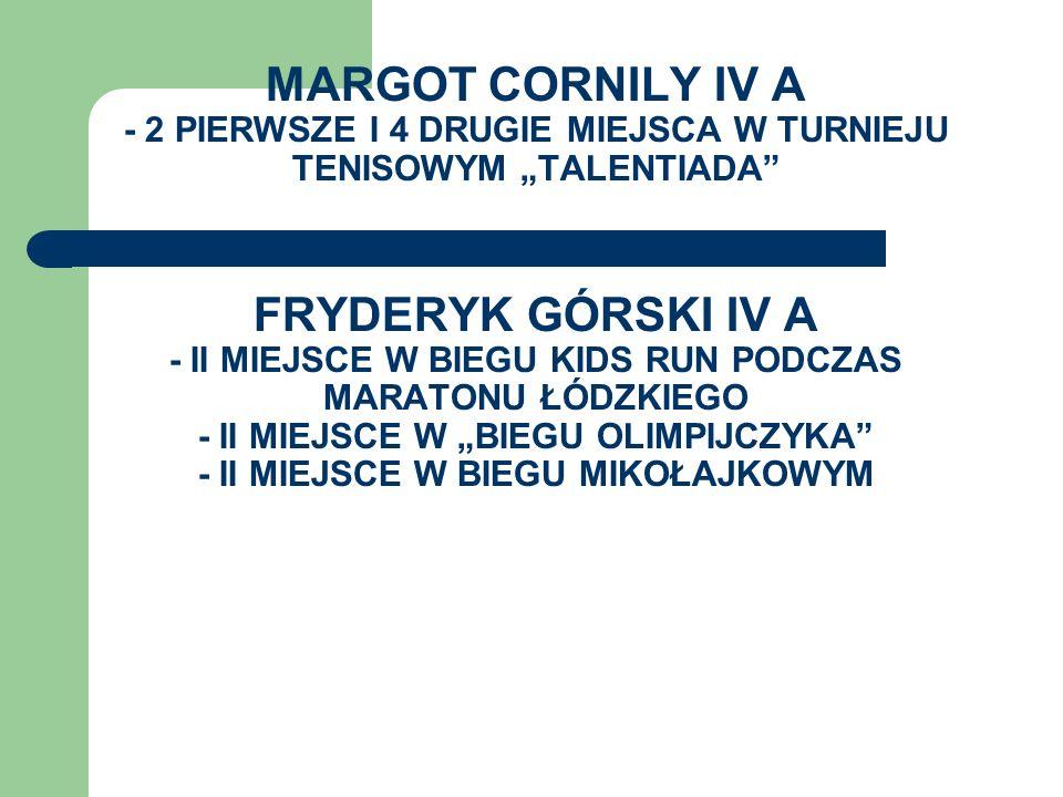 """MARGOT CORNILY IV A - 2 PIERWSZE I 4 DRUGIE MIEJSCA W TURNIEJU TENISOWYM """"TALENTIADA FRYDERYK GÓRSKI IV A - II MIEJSCE W BIEGU KIDS RUN PODCZAS MARATONU ŁÓDZKIEGO - II MIEJSCE W """"BIEGU OLIMPIJCZYKA - II MIEJSCE W BIEGU MIKOŁAJKOWYM"""