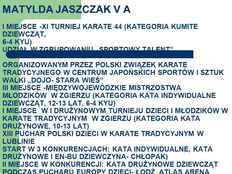 """MATYLDA JASZCZAK V A I MIEJSCE -XI TURNIEJ KARATE 44 (KATEGORIA KUMITE DZIEWCZĄT, 6-4 KYU) UDZIAŁ W ZGRUPOWANIU """"SPORTOWY TALENT ORGANIZOWANYM PRZEZ POLSKI ZWIĄZEK KARATE TRADYCYJNEGO W CENTRUM JAPOŃSKICH SPORTÓW I SZTUK WALKI """"DOJO- STARA WIEŚ III MIEJSCE -MIĘDZYWOJEWÓDZKIE MISTRZOSTWA MŁODZIKÓW W ZGIERZU (KATEGORIA KATA INDYWIDUALNE DZIEWCZĄT, 12-13 LAT, 6-4 KYU) I MIEJSCE W I DRUŻYNOWYM TURNIEJU DZIECI I MŁODZIKÓW W KARATE TRADYCYJNYM W ZGIERZU (KATEGORIA KATA DRUŻYNOWE, 10-13 LAT) XIII PUCHAR POLSKI DZIECI W KARATE TRADYCYJNYM W LUBLINIE START W 3 KONKURENCJACH: KATA INDYWIDUALNE, KATA DRUŻYNOWE I EN-BU DZIEWCZYNA- CHŁOPAK) II MIEJSCE W KONKURENCJI: KATA DRUŻYNOWE DZIEWCZĄT PODCZAS PUCHARU EUROPY DZIECI- ŁODŹ ATLAS ARENA"""