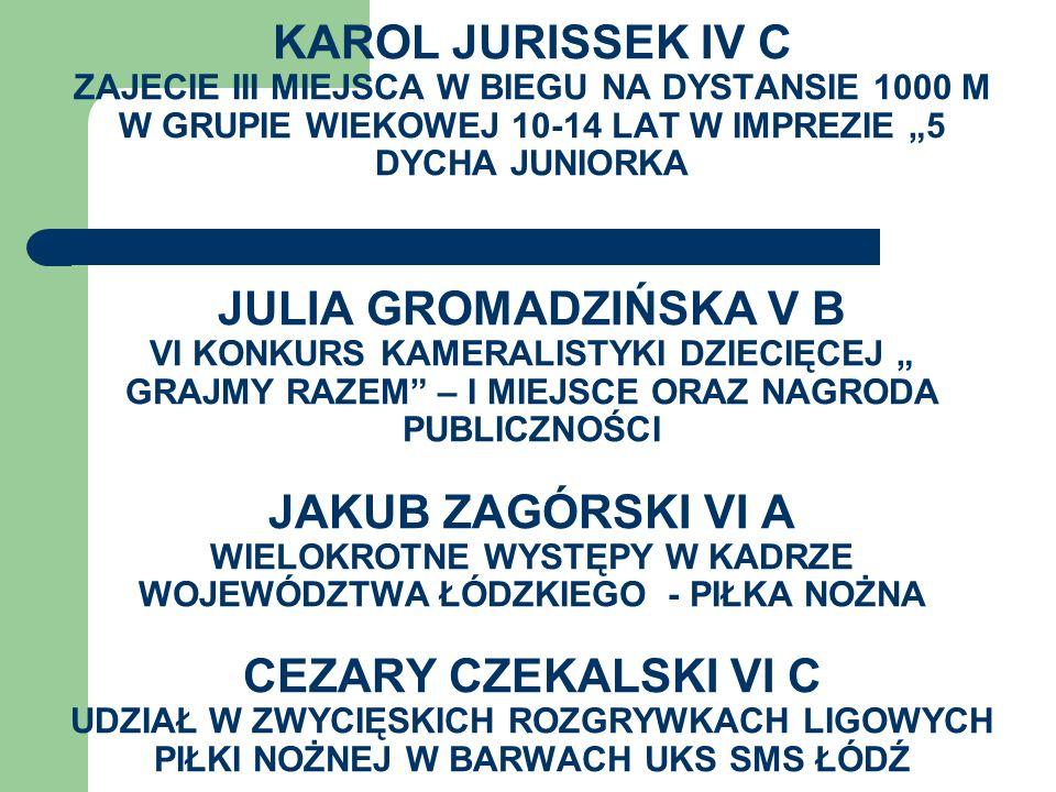 """KAROL JURISSEK IV C ZAJECIE III MIEJSCA W BIEGU NA DYSTANSIE 1000 M W GRUPIE WIEKOWEJ 10-14 LAT W IMPREZIE """"5 DYCHA JUNIORKA JULIA GROMADZIŃSKA V B VI KONKURS KAMERALISTYKI DZIECIĘCEJ """" Grajmy razem – I MIEJSCE ORAZ NAGRODA PUBLICZNOŚCI JAKUB ZAGÓRSKI VI A WIELOKROTNE WYSTĘPY W KADRZE WOJEWÓDZTWA ŁÓDZKIEGO - PIŁKA NOŻNA CEZARY CZEKALSKI VI C UDZIAŁ W ZWYCIĘSKICH ROZGRYWKACH LIGOWYCH PIŁKI NOŻNEJ W BARWACH UKS SMS ŁÓDŹ"""