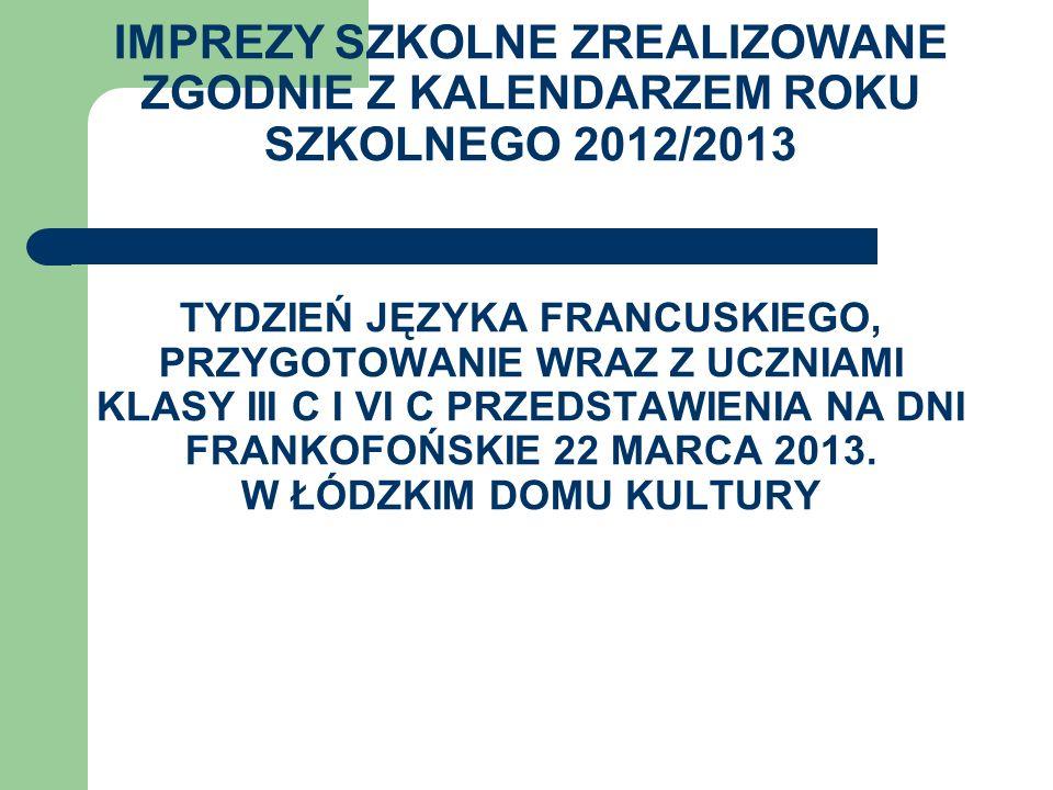 IMPREZY SZKOLNE ZREALIZOWANE ZGODNIE Z KALENDARZEM ROKU SZKOLNEGO 2012/2013 TYDZIEŃ JĘZYKA FRANCUSKIEGO, PRZYGOTOWANIE WRAZ Z UCZNIAMI KLASY III C I VI C PRZEDSTAWIENIA NA DNI FRANKOFOŃSKIE 22 MARCA 2013.