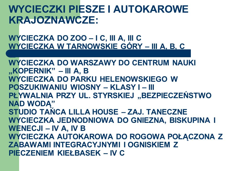"""WYCIECZKI PIESZE I AUTOKAROWE KRAJOZNAWCZE: wycieczka do zoo – i c, III A, III C WYCIECZKA W TARNOWSKIE GÓRY – III A, B, C WYCIECZKA DO WARSZAWY DO CENTRUM NAUKI """"KOPERNIK – III A, B WYCIECZKA DO PARKU HELENOWSKIEGO W POSZUKIWANIU WIOSNY – KLASY I – III Pływalnia PRZY UL."""
