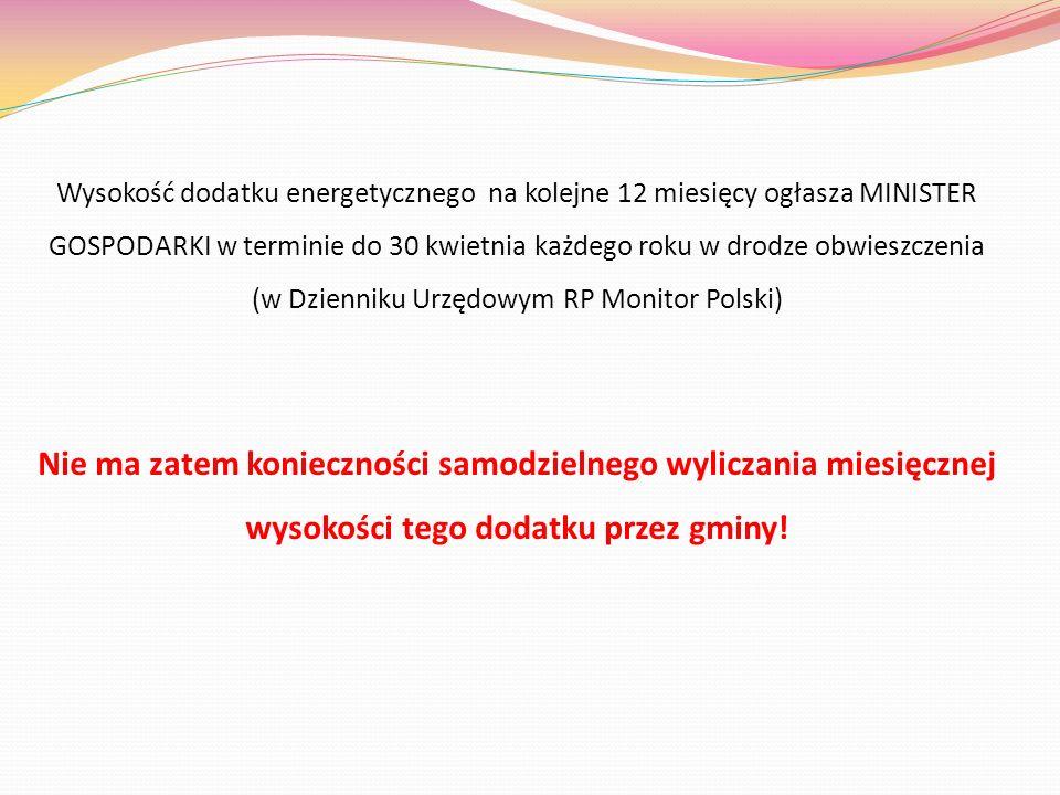Wysokość dodatku energetycznego na kolejne 12 miesięcy ogłasza MINISTER GOSPODARKI w terminie do 30 kwietnia każdego roku w drodze obwieszczenia (w Dzienniku Urzędowym RP Monitor Polski) Nie ma zatem konieczności samodzielnego wyliczania miesięcznej wysokości tego dodatku przez gminy!