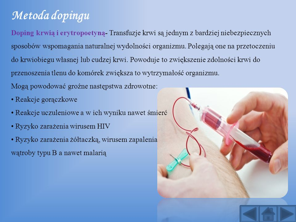 Metoda dopingu Doping krwią i erytropoetyną- Transfuzje krwi są jednym z bardziej niebezpiecznych sposobów wspomagania naturalnej wydolności organizmu. Polegają one na przetoczeniu do krwiobiegu własnej lub cudzej krwi. Powoduje to zwiększenie zdolności krwi do przenoszenia tlenu do komórek zwiększa to wytrzymałość organizmu.