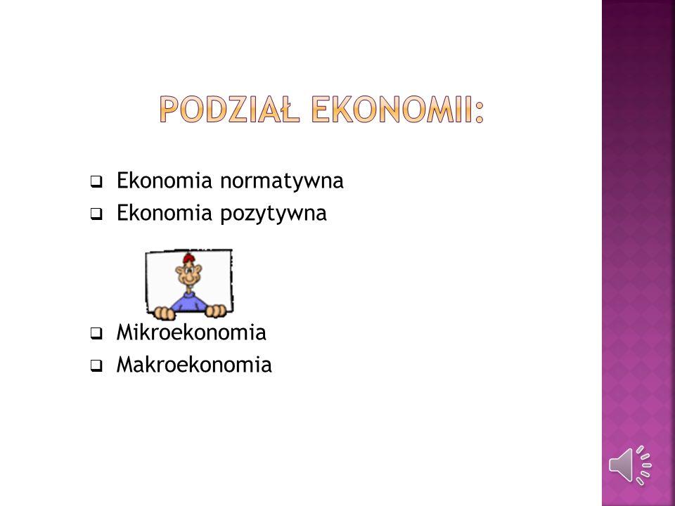 Podział ekonomii: Ekonomia normatywna Ekonomia pozytywna Mikroekonomia