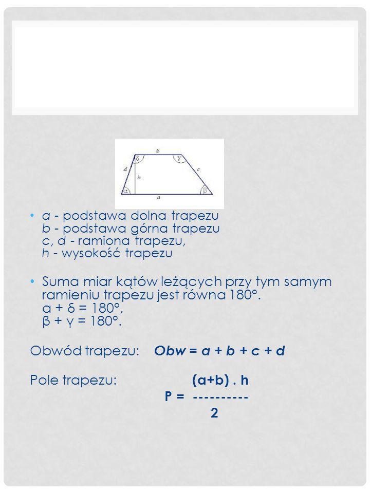 Obwód trapezu: Obw = a + b + c + d Pole trapezu: (a+b) . h