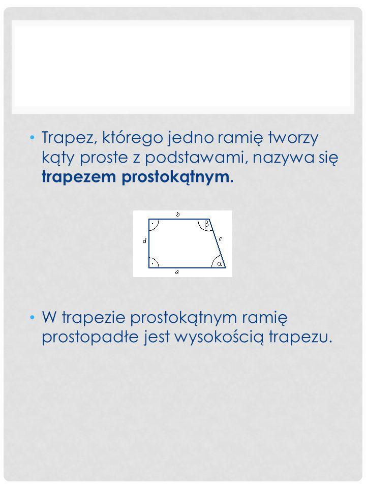 Trapez, którego jedno ramię tworzy kąty proste z podstawami, nazywa się trapezem prostokątnym.