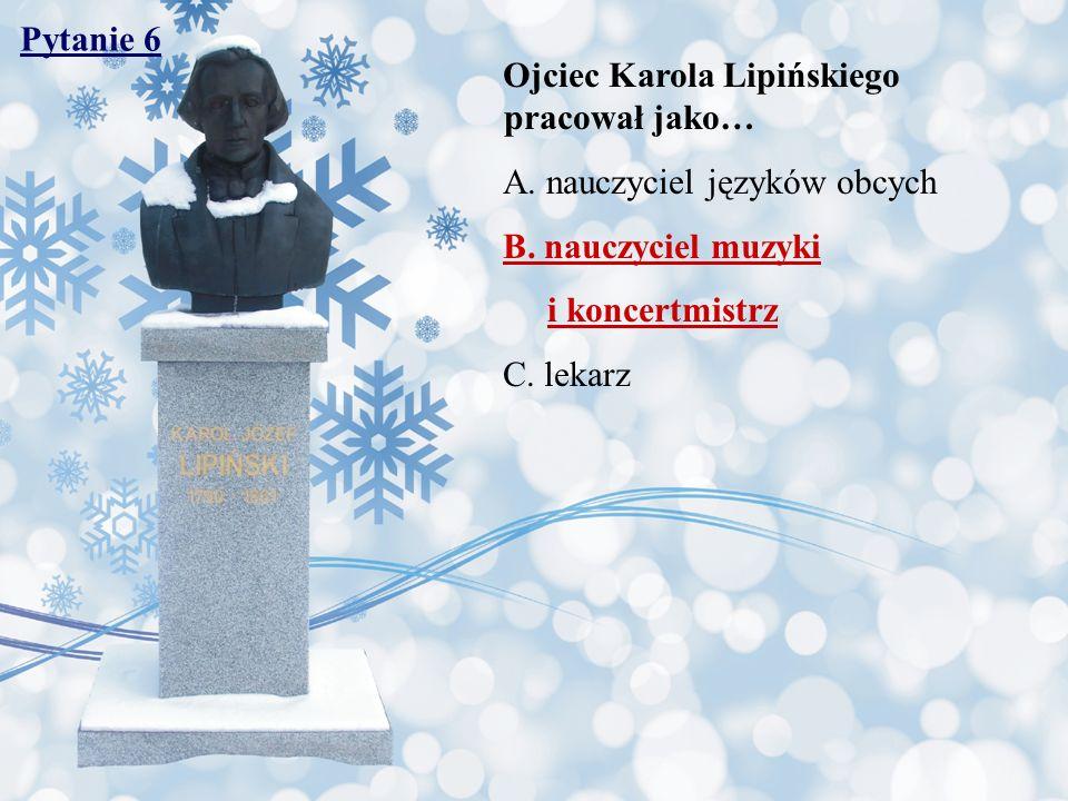 Pytanie 6 Ojciec Karola Lipińskiego pracował jako… A. nauczyciel języków obcych. B. nauczyciel muzyki.