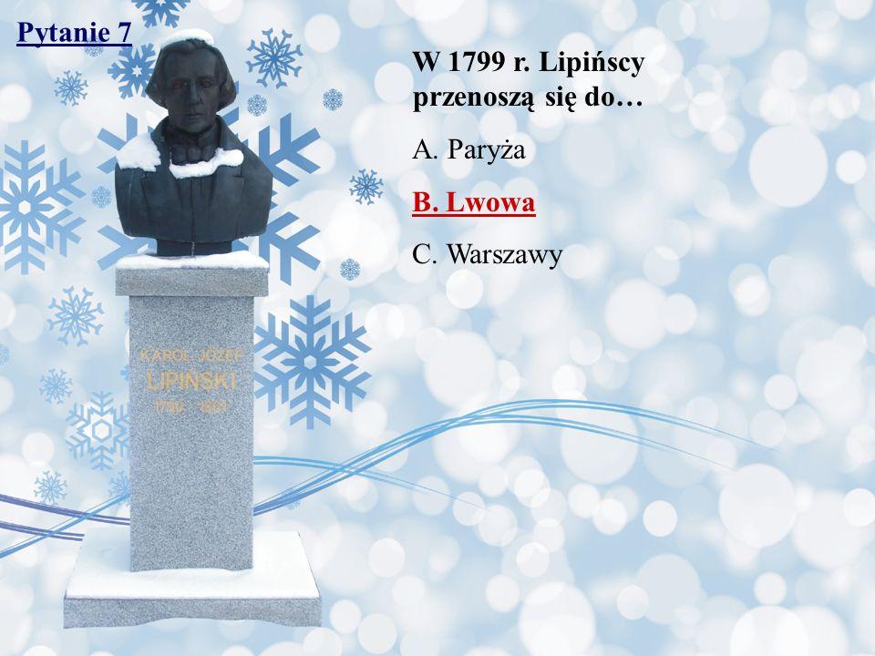 Pytanie 7 W 1799 r. Lipińscy przenoszą się do… A.