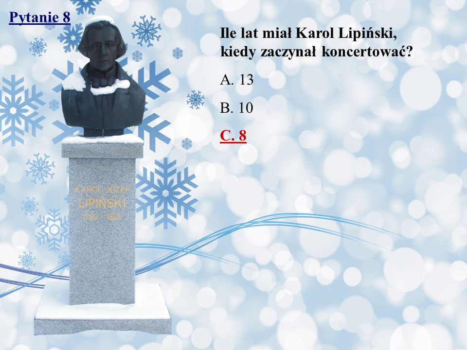Pytanie 8 Ile lat miał Karol Lipiński, kiedy zaczynał koncertować A. 13. B. 10.