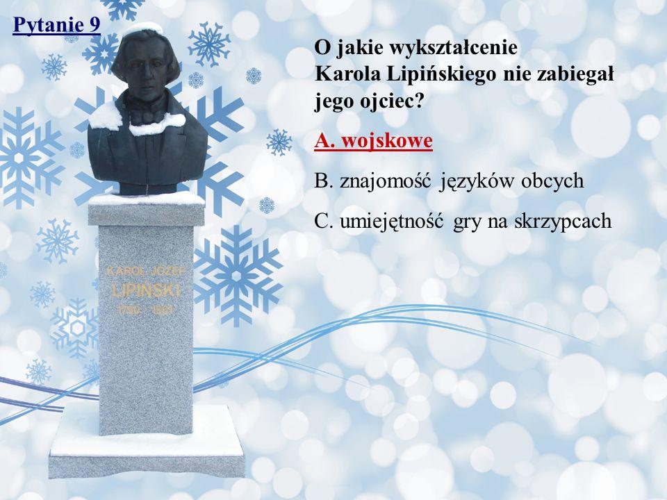 Pytanie 9 O jakie wykształcenie Karola Lipińskiego nie zabiegał jego ojciec A. wojskowe.