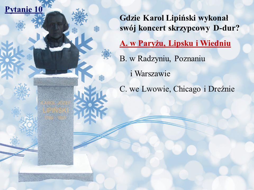 Pytanie 10 Gdzie Karol Lipiński wykonał swój koncert skrzypcowy D-dur A. w Paryżu, Lipsku i Wiedniu.