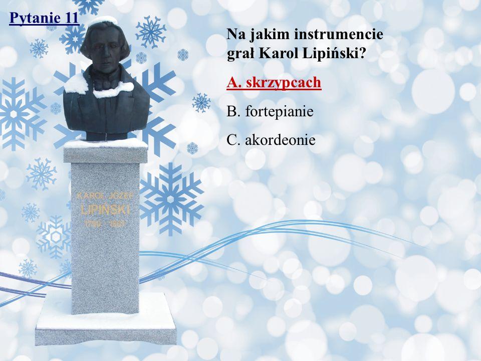 Pytanie 11 Na jakim instrumencie grał Karol Lipiński A. skrzypcach. B. fortepianie.