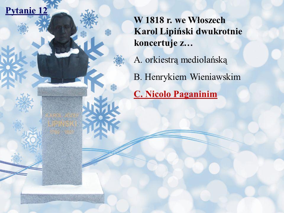Pytanie 12 W 1818 r. we Włoszech Karol Lipiński dwukrotnie koncertuje z… A. orkiestrą mediolańską.