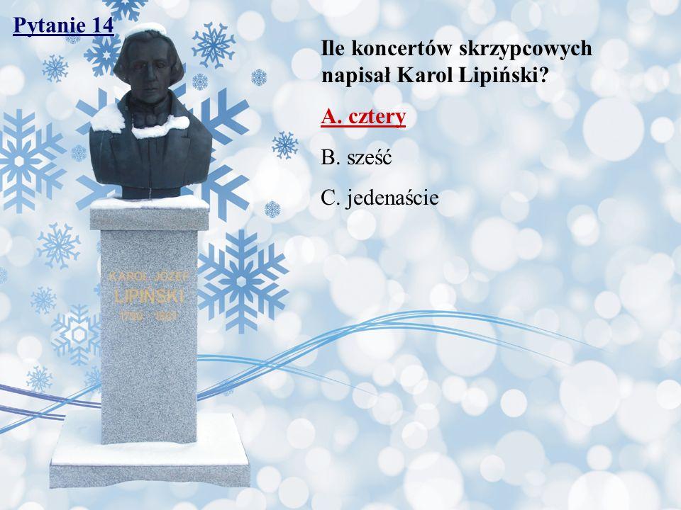 Pytanie 14 Ile koncertów skrzypcowych napisał Karol Lipiński A. cztery B. sześć C. jedenaście