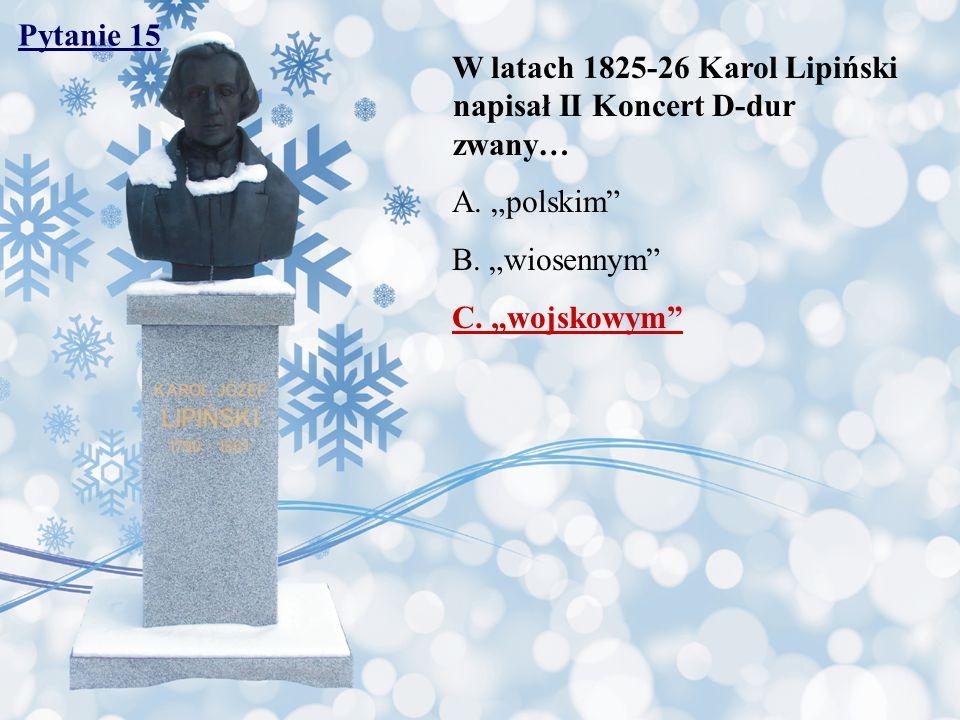 """Pytanie 15 W latach 1825-26 Karol Lipiński napisał II Koncert D-dur zwany… A. """"polskim B. """"wiosennym"""