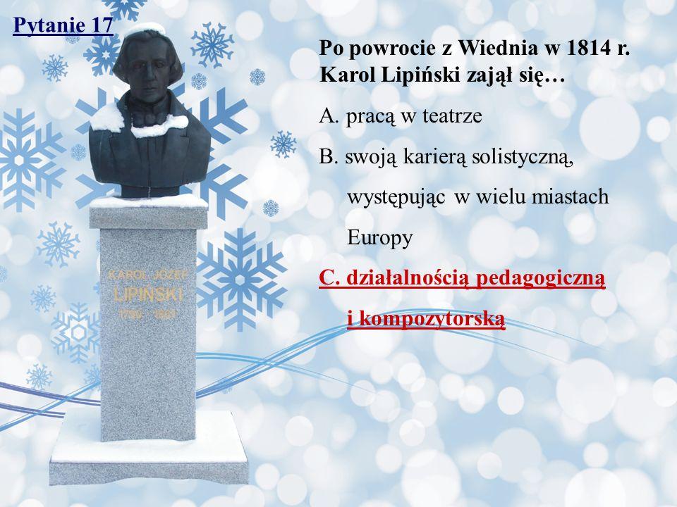 Pytanie 17 Po powrocie z Wiednia w 1814 r. Karol Lipiński zajął się… A. pracą w teatrze. B. swoją karierą solistyczną,