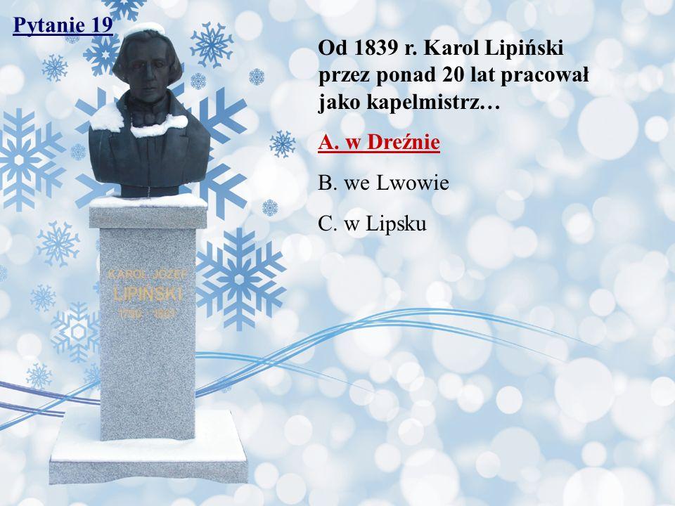 Pytanie 19 Od 1839 r. Karol Lipiński przez ponad 20 lat pracował jako kapelmistrz…