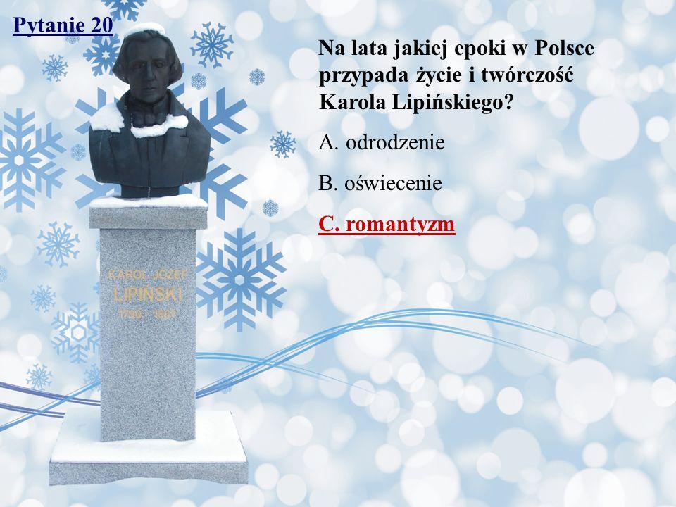 Pytanie 20 Na lata jakiej epoki w Polsce przypada życie i twórczość Karola Lipińskiego A. odrodzenie.