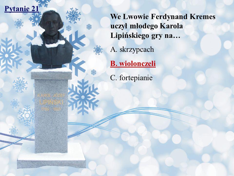 Pytanie 21 We Lwowie Ferdynand Kremes uczył młodego Karola Lipińskiego gry na… A. skrzypcach. B. wiolonczeli.