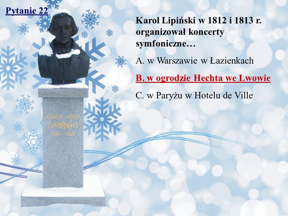 Pytanie 22 Karol Lipiński w 1812 i 1813 r. organizował koncerty symfoniczne… A. w Warszawie w Łazienkach.