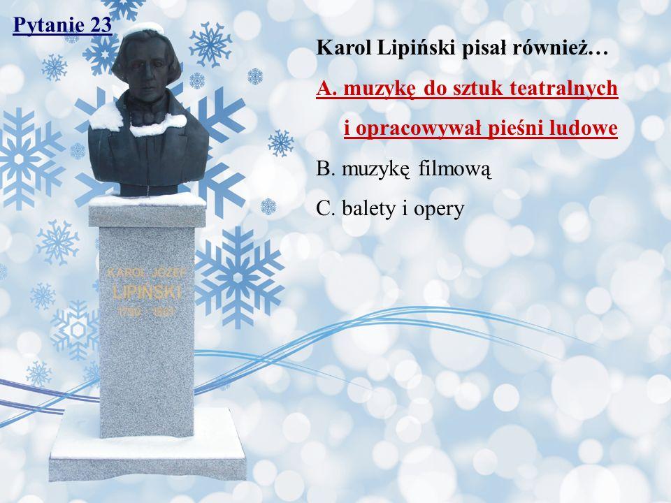 Pytanie 23 Karol Lipiński pisał również… A. muzykę do sztuk teatralnych. i opracowywał pieśni ludowe.