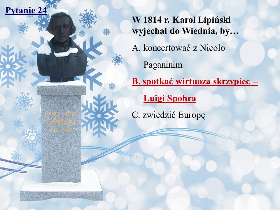 Pytanie 24 W 1814 r. Karol Lipiński wyjechał do Wiednia, by… A. koncertować z Nicolo. Paganinim. B. spotkać wirtuoza skrzypiec –