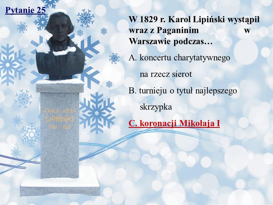 Pytanie 25 W 1829 r. Karol Lipiński wystąpił wraz z Paganinim w Warszawie podczas…