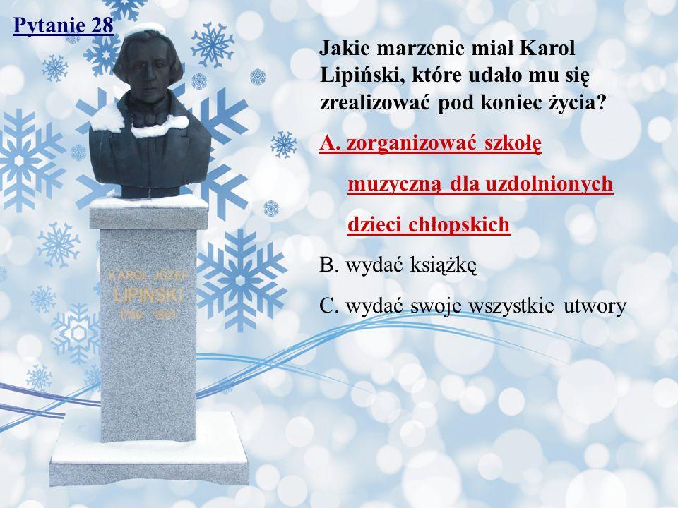 Pytanie 28 Jakie marzenie miał Karol Lipiński, które udało mu się zrealizować pod koniec życia A. zorganizować szkołę.