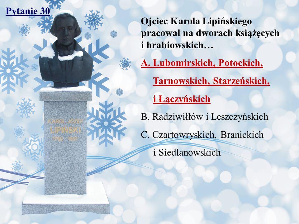Pytanie 30 Ojciec Karola Lipińskiego pracował na dworach książęcych i hrabiowskich… A. Lubomirskich, Potockich,