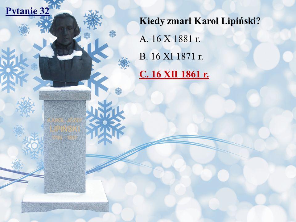 Pytanie 32 Kiedy zmarł Karol Lipiński A. 16 X 1881 r. B. 16 XI 1871 r. C. 16 XII 1861 r.