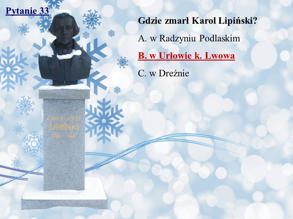 Pytanie 33 Gdzie zmarł Karol Lipiński A. w Radzyniu Podlaskim B. w Urłowie k. Lwowa C. w Dreźnie