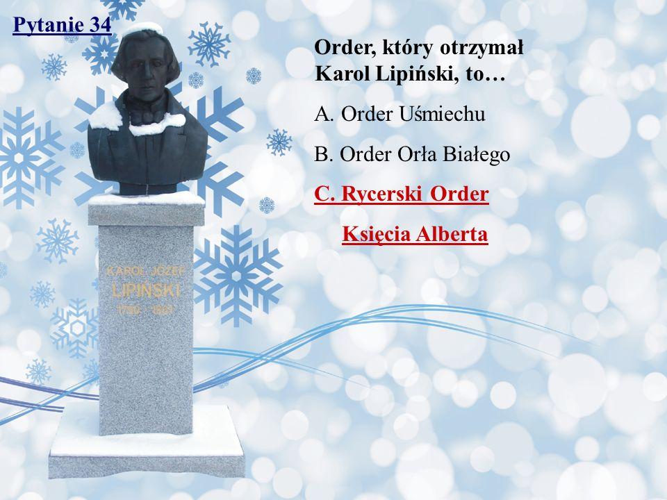 Pytanie 34 Order, który otrzymał Karol Lipiński, to… A. Order Uśmiechu. B. Order Orła Białego.