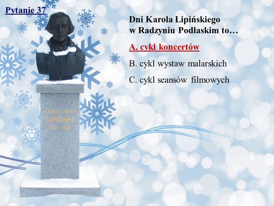 Pytanie 37 Dni Karola Lipińskiego w Radzyniu Podlaskim to… A. cykl koncertów.