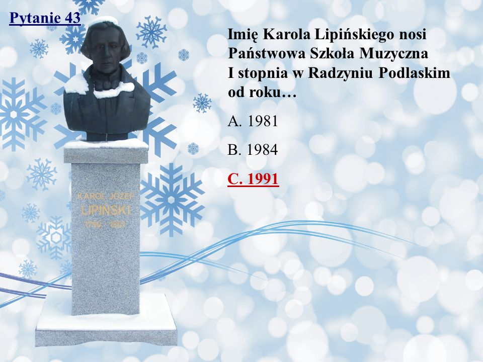 Pytanie 43 Imię Karola Lipińskiego nosi Państwowa Szkoła Muzyczna I stopnia w Radzyniu Podlaskim od roku…
