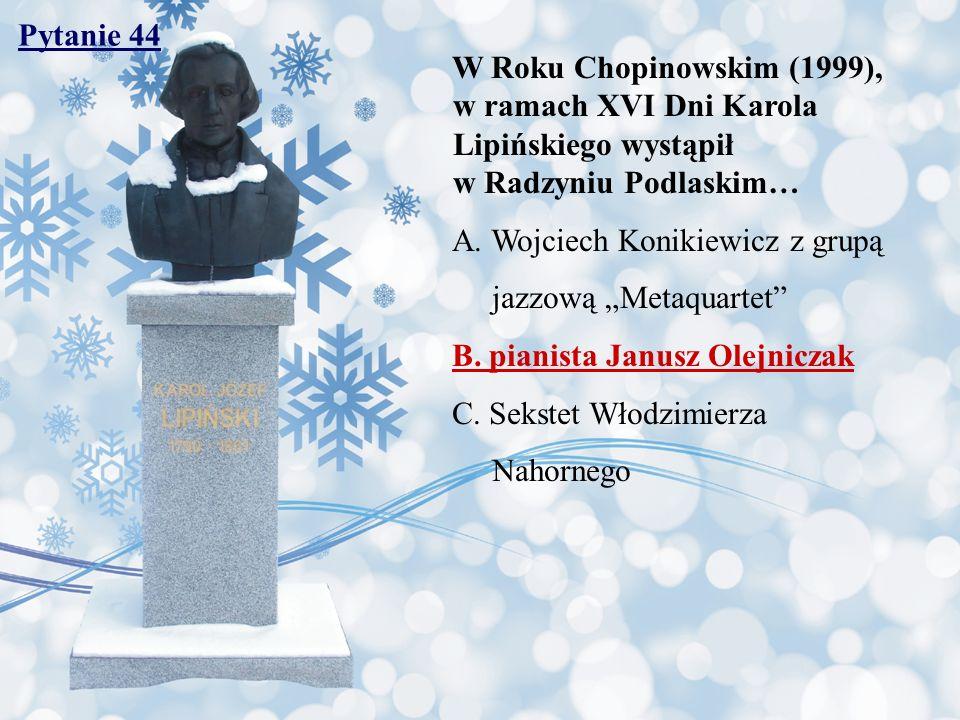 Pytanie 44 W Roku Chopinowskim (1999), w ramach XVI Dni Karola Lipińskiego wystąpił w Radzyniu Podlaskim…