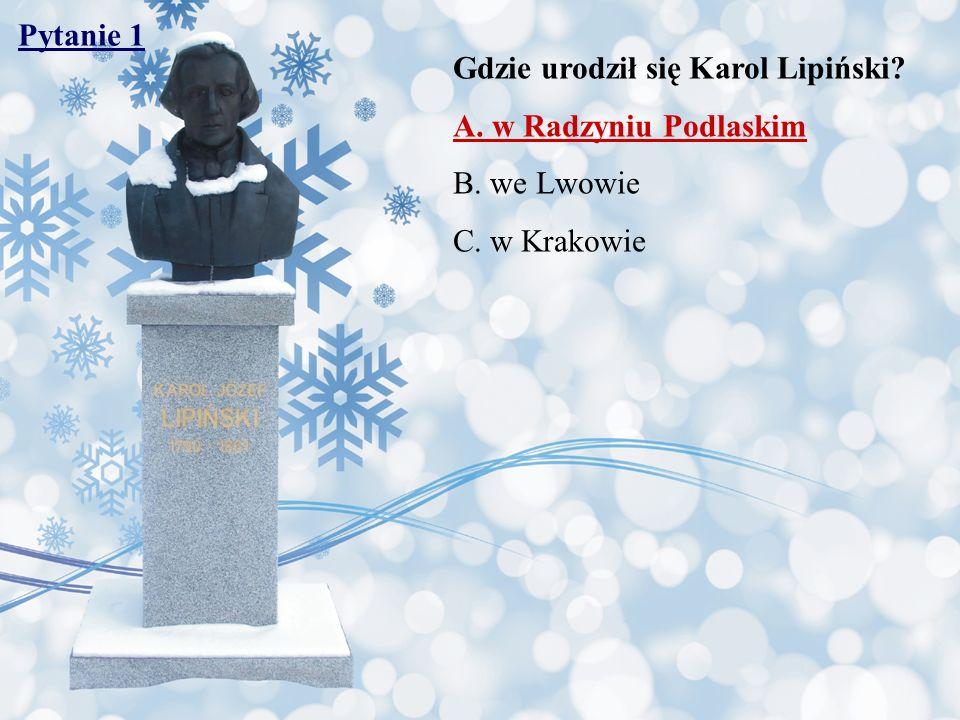 Pytanie 1 Gdzie urodził się Karol Lipiński A. w Radzyniu Podlaskim B. we Lwowie C. w Krakowie