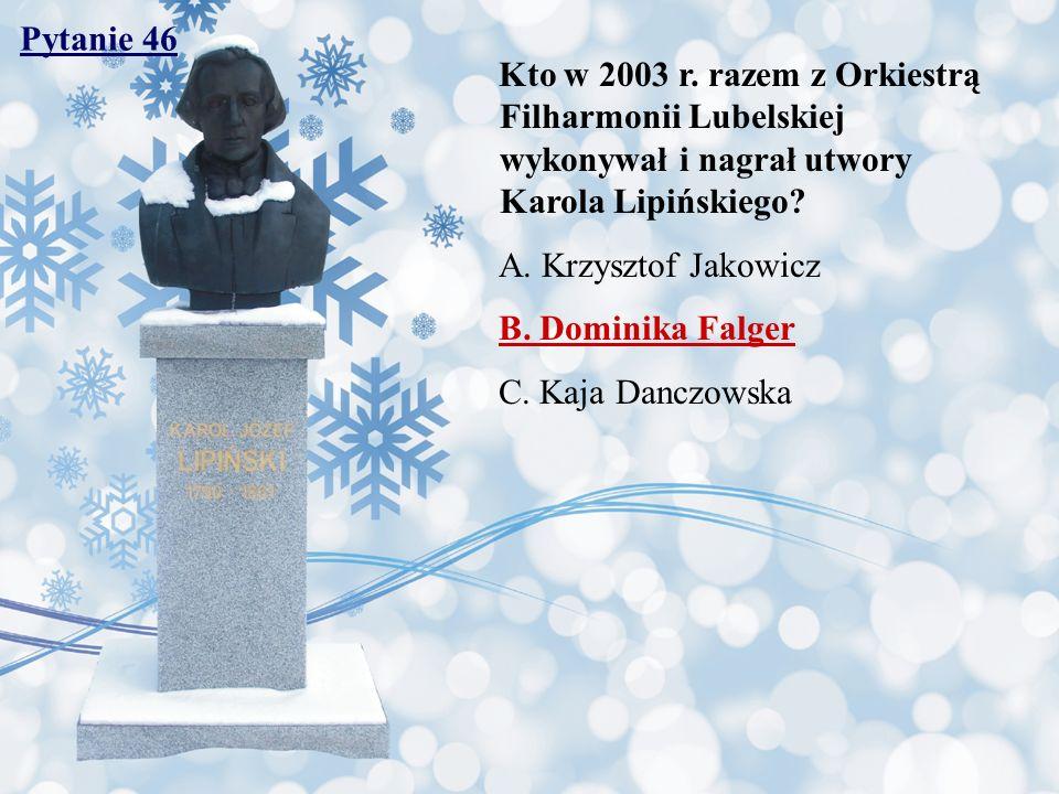 Pytanie 46 Kto w 2003 r. razem z Orkiestrą Filharmonii Lubelskiej wykonywał i nagrał utwory Karola Lipińskiego
