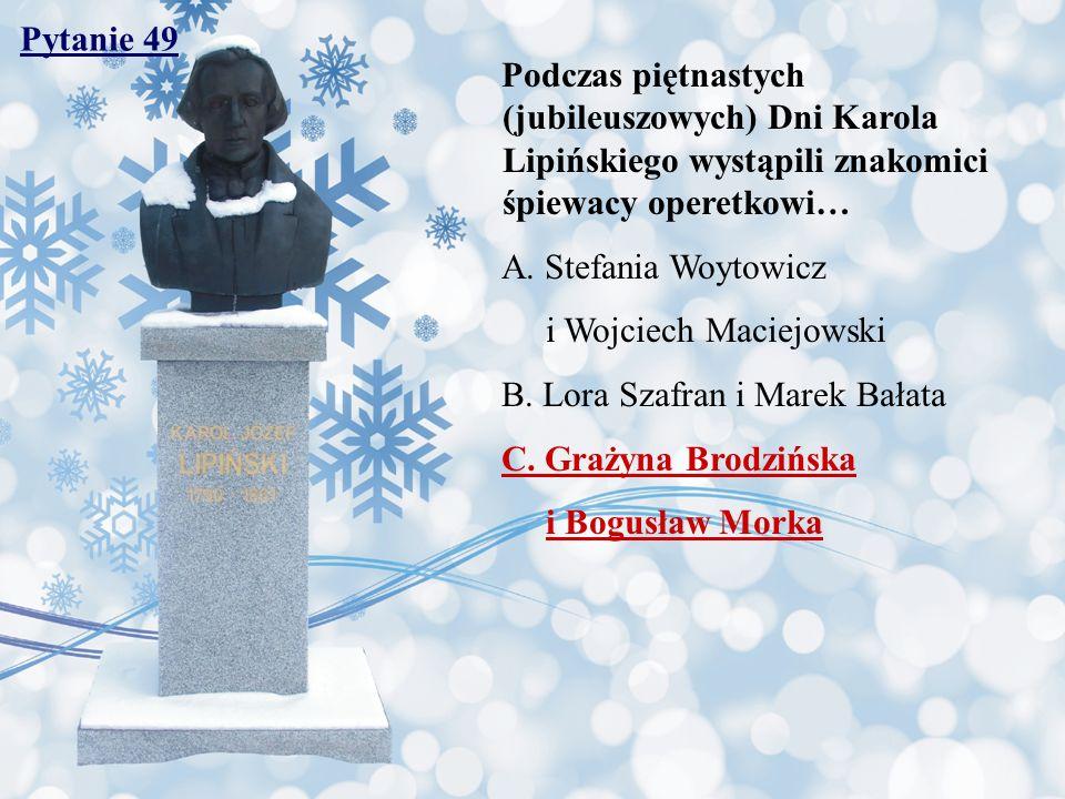 Pytanie 49 Podczas piętnastych (jubileuszowych) Dni Karola Lipińskiego wystąpili znakomici śpiewacy operetkowi…