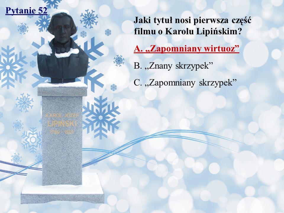 """Pytanie 52 Jaki tytuł nosi pierwsza część filmu o Karolu Lipińskim A. """"Zapomniany wirtuoz B. """"Znany skrzypek"""