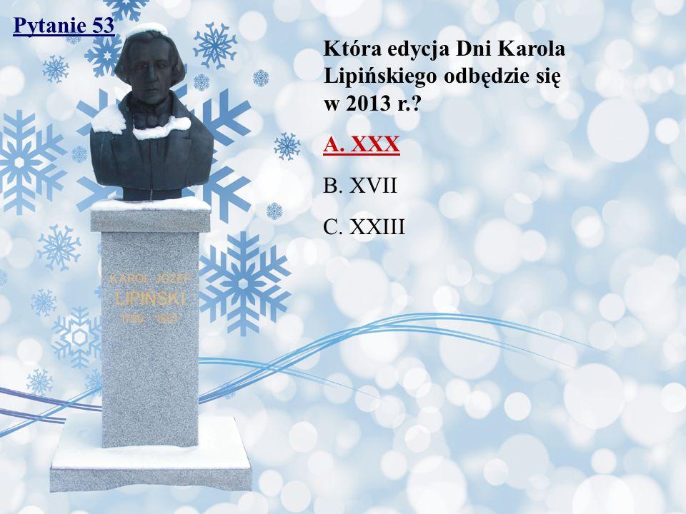 Pytanie 53 Która edycja Dni Karola Lipińskiego odbędzie się w 2013 r. A. XXX.