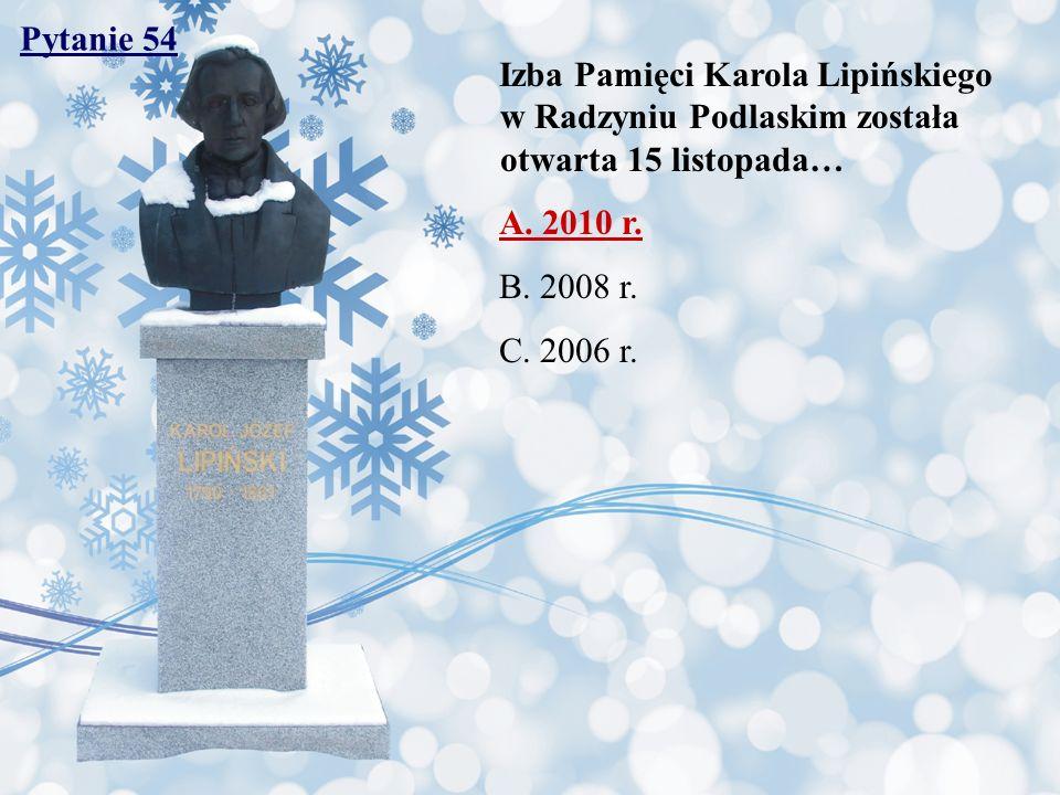 Pytanie 54 Izba Pamięci Karola Lipińskiego w Radzyniu Podlaskim została otwarta 15 listopada… A. 2010 r.