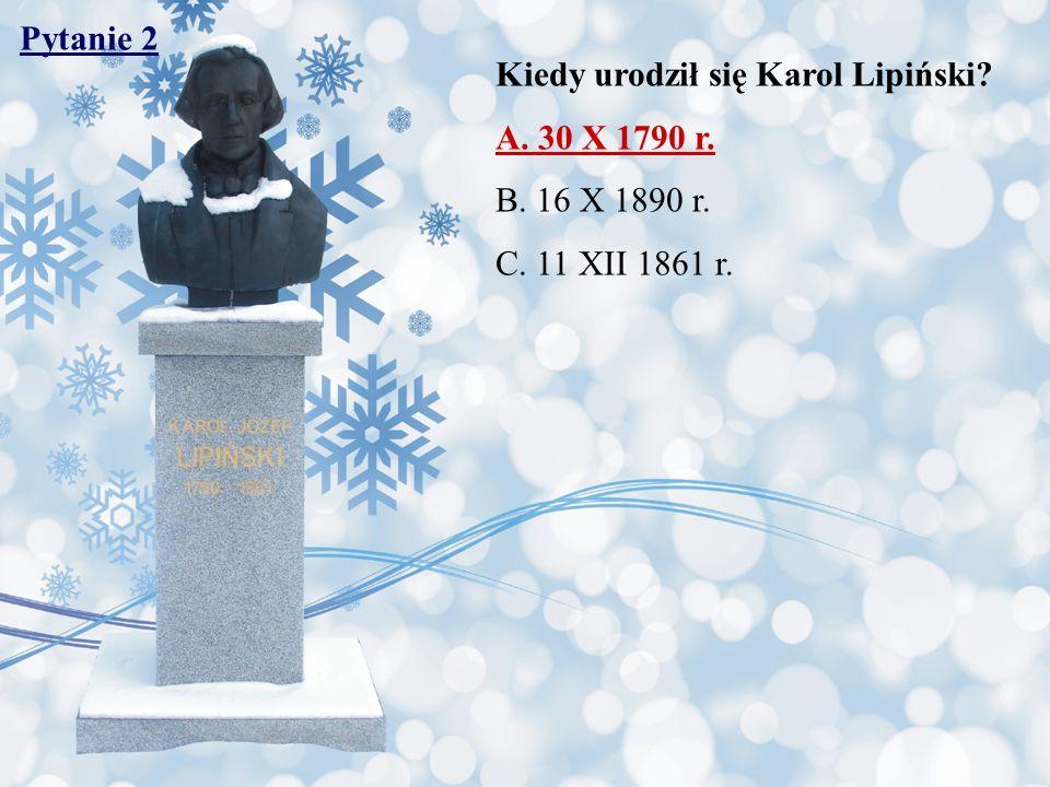 Pytanie 2 Kiedy urodził się Karol Lipiński A. 30 X 1790 r. B. 16 X 1890 r. C. 11 XII 1861 r.