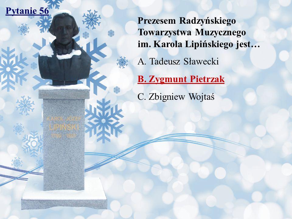 Pytanie 56 Prezesem Radzyńskiego Towarzystwa Muzycznego im. Karola Lipińskiego jest…